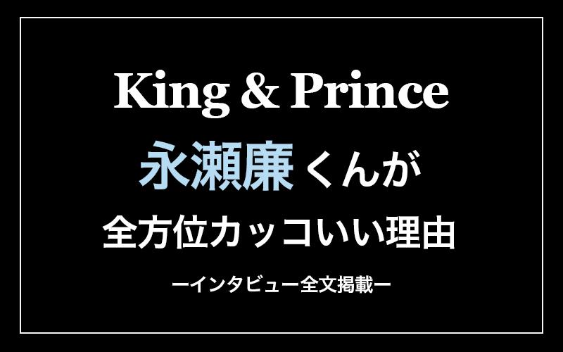 【全文掲載】King&Prince永瀬廉くんが全方位カッコいい理由
