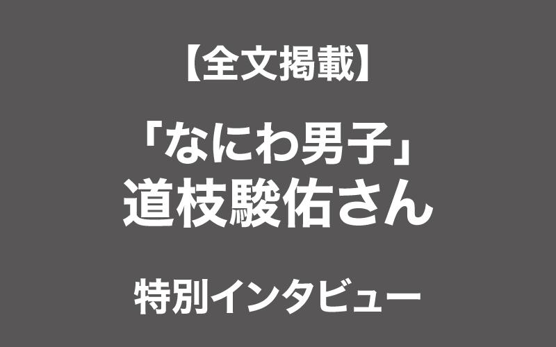 【全文掲載】「なにわ男子」道枝駿佑さん特別インタビュー【旬な男に会いたい】