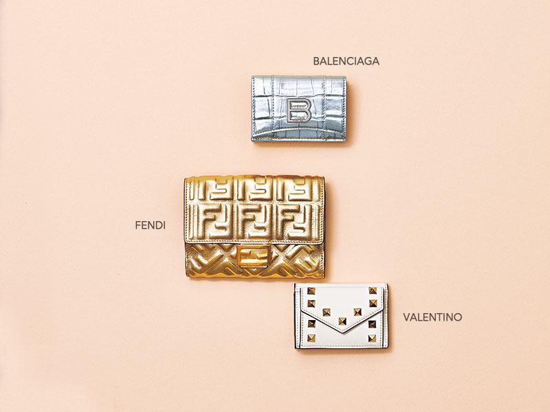 上/メタリックなシルバーレザーに型押しが入った辛口デザイン。コンパクトな三つ折り。財布「HOURGLASS MINI WALLET」〈H8×W11×D5〉¥54,000(バレンシアガ/バレンシアガ クライアントサービス)中/心まで満たしてくれそうな、大胆に輝くゴールド。財布「バゲット」[H10×W14×D3]¥95,000(フェンディ/フェンディ ジャパン)下/ハッピーをひっかける、シャイニーなゴールドスタッズ。三つ折り。財布「ROCKSTUD」〈H6.5×W9.5×D3〉¥45,000(ヴァレンティノ ガラヴァーニ/ヴァレンティノ インフォメーションデスク)
