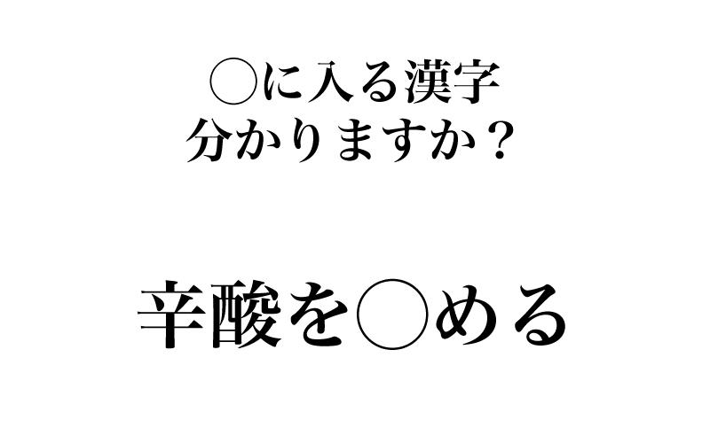 【漢字】「辛酸を○める=?」実は間違えやすい、漢字3選